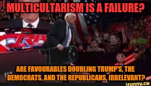 MULTICULTARISM IS A FAILURE? ARE FAVOURABLES DOUBLING TRUMP'S, THE DEMOCRATS, AND THE REPUBLICANS, IRRELEVANT? | made w/ Imgflip meme maker