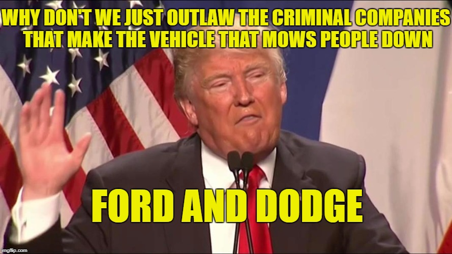 Liberals probably think this as a good idea. | WHY DON'T WE JUST OUTLAW THE CRIMINAL COMPANIES THAT MAKE THE VEHICLE THAT MOWS PEOPLE DOWN FORD AND DODGE | image tagged in a real crazy president,meme,funny,trump,libtards | made w/ Imgflip meme maker