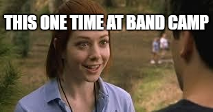 You Finish The Meme |  THIS ONE TIME AT BAND CAMP | image tagged in band camp,meme,funny,flute,up her | made w/ Imgflip meme maker