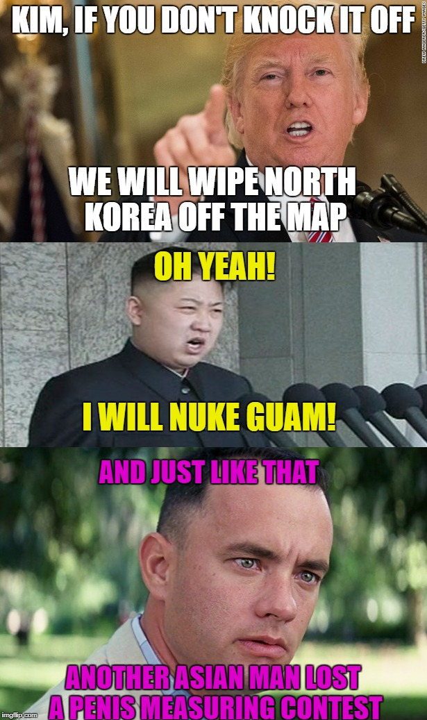 Nuke Guam? Oh Rearry | KIM, IF YOU DON'T KNOCK IT OFF WE WILL WIPE NORTH KOREA OFF THE MAP OH YEAH! I WILL NUKE GUAM! AND JUST LIKE THAT ANOTHER ASIAN MAN LOST A P | image tagged in president trump,north korea,guam,fat asian kid,politics,political meme | made w/ Imgflip meme maker