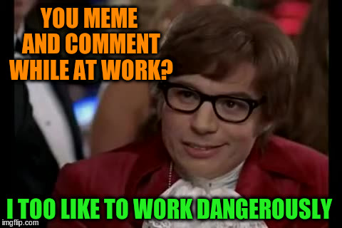 You meme and comment while at work? | YOU MEME AND COMMENT WHILE AT WORK? I TOO LIKE TO WORK DANGEROUSLY | image tagged in memes,i too like to live dangerously,comments,work,funny | made w/ Imgflip meme maker