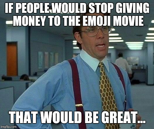 It still surprises me how much it has made... | IF PEOPLE WOULD STOP GIVING MONEY TO THE EMOJI MOVIE THAT WOULD BE GREAT... | image tagged in memes,that would be great,emoji movie | made w/ Imgflip meme maker