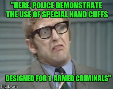 "Watching  TV,  when... | ""HERE, POLICE DEMONSTRATE THE USE OF SPECIAL HAND CUFFS DESIGNED FOR 1  ARMED CRIMINALS"" 