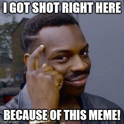 Thinking Black Guy | I GOT SHOT RIGHT HERE BECAUSE OF THIS MEME! | image tagged in thinking black guy | made w/ Imgflip meme maker