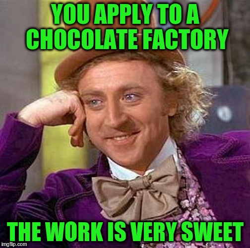 Creepy Condescending Wonka Meme | YOU APPLY TO A CHOCOLATE FACTORY THE WORK IS VERY SWEET | image tagged in memes,creepy condescending wonka | made w/ Imgflip meme maker