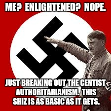 ME?  ENLIGHTENED?  NOPE. JUST BREAKING OUT THE CENTIST AUTHORITARIANISM.  THIS SHIZ IS AS BASIC AS IT GETS. | made w/ Imgflip meme maker
