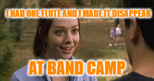 Wanna see me do it again? | I HAD ONE FLUTE AND I MADE IT DISAPPEAR AT BAND CAMP | image tagged in band camp,funny,meme,cool | made w/ Imgflip meme maker