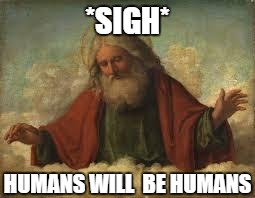god | *SIGH* HUMANS WILL  BE HUMANS | image tagged in god | made w/ Imgflip meme maker