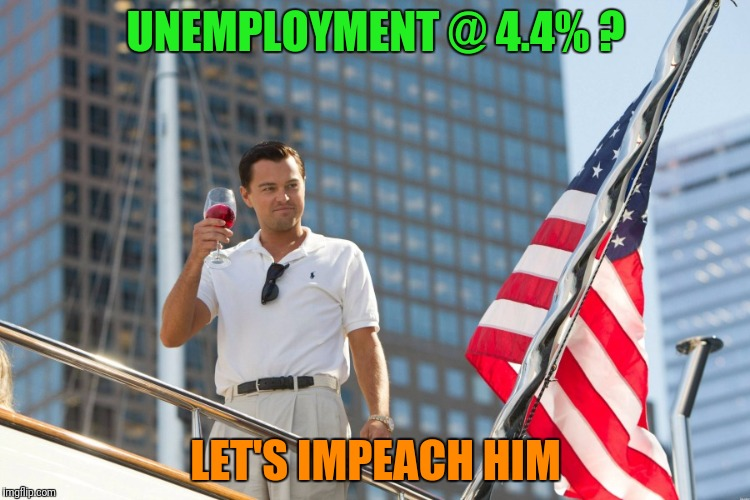 UNEMPLOYMENT @ 4.4% ? LET'S IMPEACH HIM | made w/ Imgflip meme maker