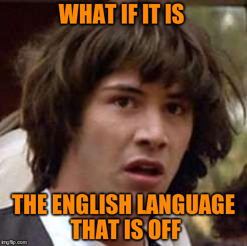 Conspiracy Keanu Meme | WHAT IF IT IS THE ENGLISH LANGUAGE THAT IS OFF | image tagged in memes,conspiracy keanu | made w/ Imgflip meme maker
