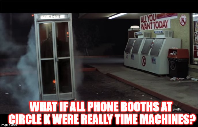 Dude | WHAT IF ALL PHONE BOOTHS AT CIRCLE K WERE REALLY TIME MACHINES? | image tagged in circle k,meme,funny,time,travel,machine | made w/ Imgflip meme maker