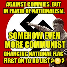 AGAINST COMMIES, BUT IN FAVOR OF NATIONALISM. CHANGING NATIONAL FLAG FIRST ON TO DO LIST ? | made w/ Imgflip meme maker