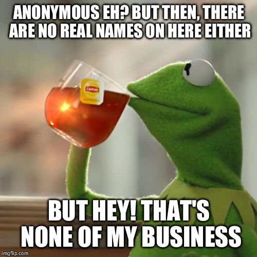 Anonymous Memes | ANONYMOUS EH? BUT THEN, THERE ARE NO REAL NAMES ON HERE EITHER BUT HEY! THAT'S NONE OF MY BUSINESS | image tagged in memes,but thats none of my business,kermit the frog,anonymous,humans,funny memes | made w/ Imgflip meme maker