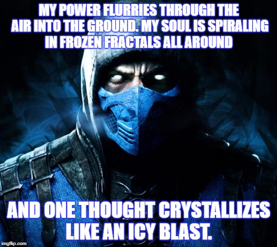 MY POWER FLURRIES THROUGH THE AIR INTO THE GROUND. MY SOUL IS SPIRALING IN FROZEN FRACTALS ALL AROUND AND ONE THOUGHT CRYSTALLIZES LIKE AN I | image tagged in sub zero | made w/ Imgflip meme maker