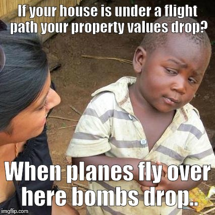 Third World Skeptical Kid Meme | If your house is under a flight path your property values drop? When planes fly over here bombs drop.. | image tagged in memes,third world skeptical kid | made w/ Imgflip meme maker