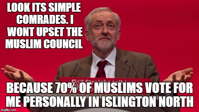LOOK ITS SIMPLE COMRADES. I WONT UPSET THE MUSLIM COUNCIL BECAUSE 70% OF MUSLIMS VOTE FOR ME PERSONALLY IN ISLINGTON NORTH | image tagged in jeremy corbyn | made w/ Imgflip meme maker