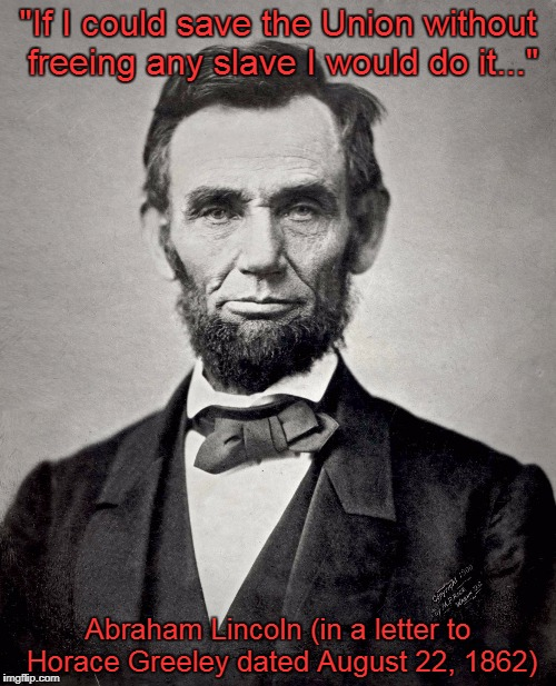 "Honest Abe | ""If I could save the Union without freeing any slave I would do it..."" Abraham Lincoln (in a letter to Horace Greeley dated August 22, 1862) 