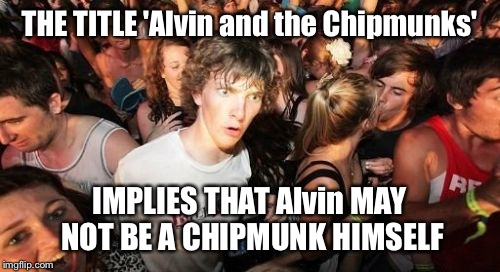 Sudden Clarity Clarence Meme | THE TITLE 'Alvin and the Chipmunks' IMPLIES THAT Alvin MAY NOT BE A CHIPMUNK HIMSELF | image tagged in memes,sudden clarity clarence | made w/ Imgflip meme maker