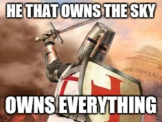 HE THAT OWNS THE SKY OWNS EVERYTHING | image tagged in crusader | made w/ Imgflip meme maker