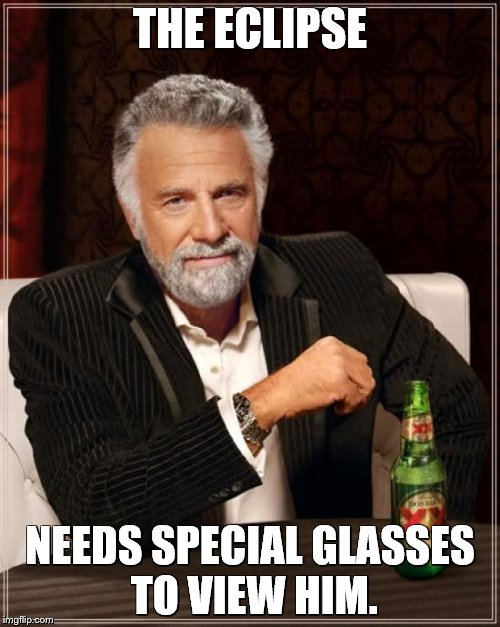 The Most Interesting Man In The World Meme | THE ECLIPSE NEEDS SPECIAL GLASSES TO VIEW HIM. | image tagged in memes,the most interesting man in the world,eclipse | made w/ Imgflip meme maker