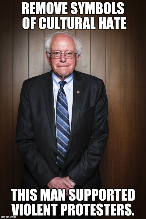 Bernie Sanders standing | REMOVE SYMBOLS OF CULTURAL HATE THIS MAN SUPPORTED VIOLENT PROTESTERS. | image tagged in bernie sanders standing | made w/ Imgflip meme maker