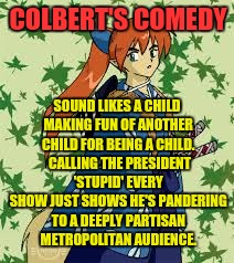 COLBERT'S COMEDY SOUND LIKES A CHILD MAKING FUN OF ANOTHER CHILD FOR BEING A CHILD.  CALLING THE PRESIDENT 'STUPID' EVERY SHOW JUST SHOWS HE | made w/ Imgflip meme maker