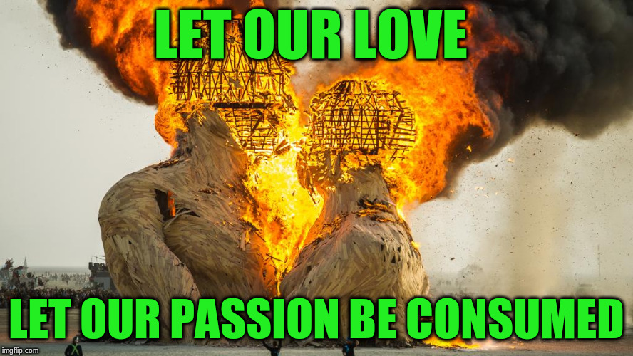 LET OUR LOVE LET OUR PASSION BE CONSUMED | made w/ Imgflip meme maker