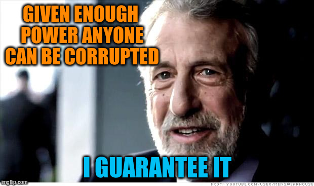 GIVEN ENOUGH POWER ANYONE CAN BE CORRUPTED I GUARANTEE IT | made w/ Imgflip meme maker