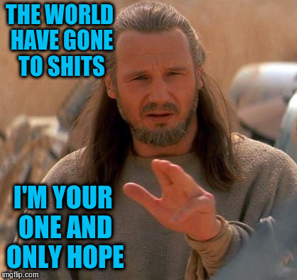 THE WORLD HAVE GONE TO SHITS I'M YOUR ONE AND ONLY HOPE | made w/ Imgflip meme maker