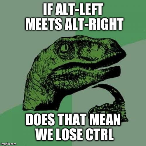IF ALT-LEFT MEETS ALT-RIGHT DOES THAT MEAN WE LOSE CTRL | image tagged in memes,philosoraptor | made w/ Imgflip meme maker