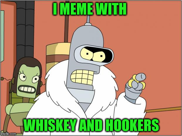 I MEME WITH WHISKEY AND HOOKERS | made w/ Imgflip meme maker