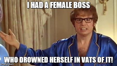 austin powers honestly | I HAD A FEMALE BOSS WHO DROWNED HERSELF IN VATS OF IT! | image tagged in austin powers honestly | made w/ Imgflip meme maker