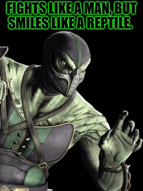 MK9 Reptile | FIGHTS LIKE A MAN, BUT SMILES LIKE A REPTILE. | image tagged in mk9 reptile | made w/ Imgflip meme maker