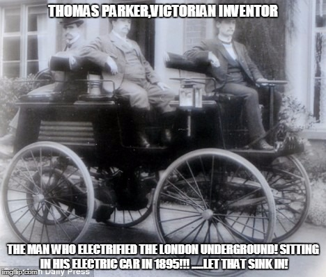 electric car | THOMAS PARKER,VICTORIAN INVENTOR THE MAN WHO ELECTRIFIED THE LONDON UNDERGROUND! SITTING IN HIS ELECTRIC CAR IN 1895!!! .....LET THAT SINK I | image tagged in first electric car | made w/ Imgflip meme maker