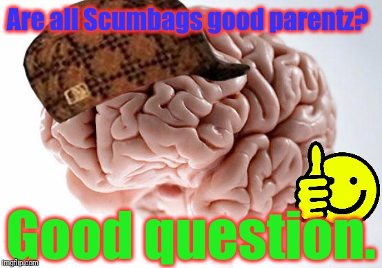 Are all Scumbags good parentz? Good question. | made w/ Imgflip meme maker