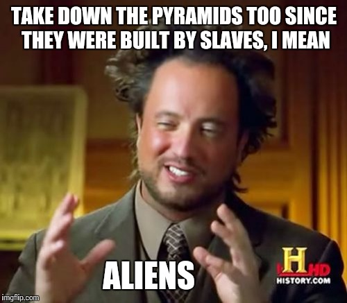 Ancient Aliens Meme | TAKE DOWN THE PYRAMIDS TOO SINCE THEY WERE BUILT BY SLAVES, I MEAN ALIENS | image tagged in memes,ancient aliens | made w/ Imgflip meme maker
