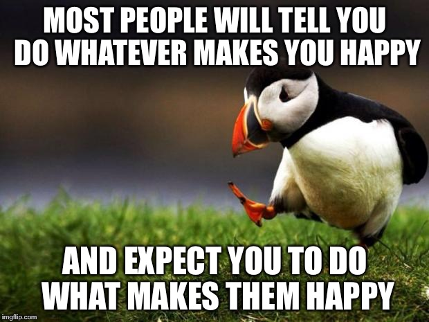 Unpopular Opinion Puffin Meme | MOST PEOPLE WILL TELL YOU DO WHATEVER MAKES YOU HAPPY AND EXPECT YOU TO DO WHAT MAKES THEM HAPPY | image tagged in memes,unpopular opinion puffin | made w/ Imgflip meme maker