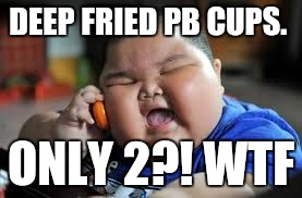 Fat kid on phone | DEEP FRIED PB CUPS. ONLY 2?! WTF | image tagged in fat kid on phone | made w/ Imgflip meme maker