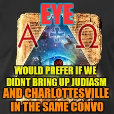 EYE WOULD PREFER IF WE DIDNT BRING UP JUDIASM AND CHARLOTTESVILLE IN THE SAME CONVO | made w/ Imgflip meme maker