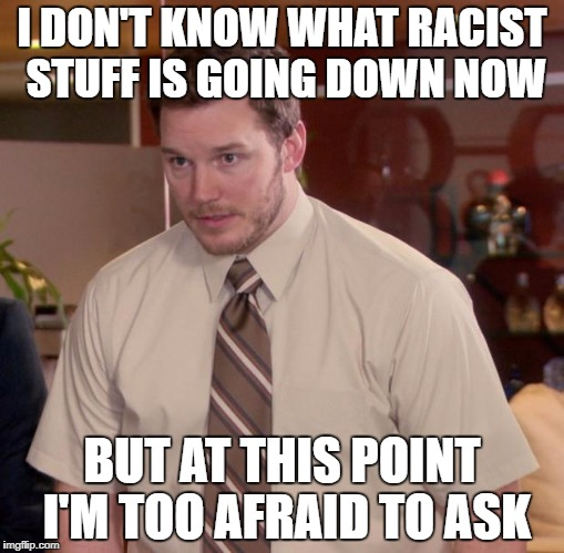 Afraid To Ask Andy Meme | I DON'T KNOW WHAT RACIST STUFF IS GOING DOWN NOW BUT AT THIS POINT I'M TOO AFRAID TO ASK | image tagged in memes,afraid to ask andy | made w/ Imgflip meme maker