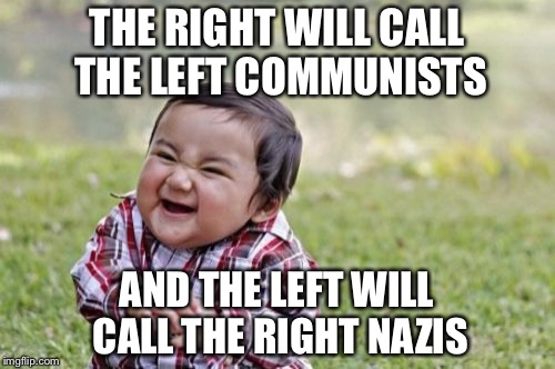 The end game | THE RIGHT WILL CALL THE LEFT COMMUNISTS AND THE LEFT WILL CALL THE RIGHT NAZIS | image tagged in memes,evil toddler | made w/ Imgflip meme maker