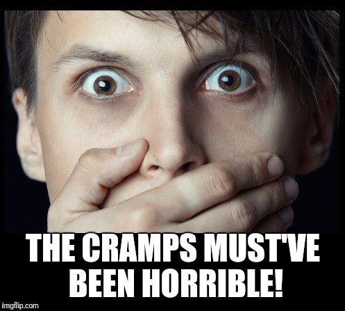 oh my | THE CRAMPS MUST'VE BEEN HORRIBLE! | image tagged in oh my | made w/ Imgflip meme maker