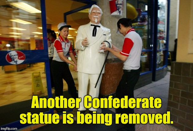 'Tis a sad day.  | Another Confederate statue is being removed. | image tagged in funny,kfc colonel sanders,confederate,statue | made w/ Imgflip meme maker