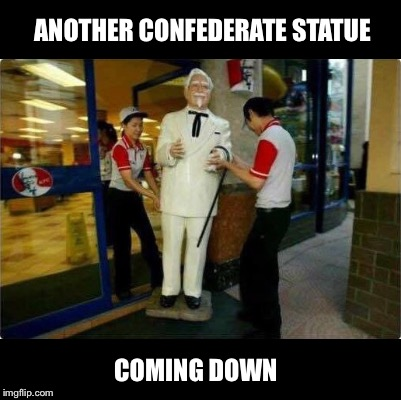 Even Colonel Sanders is getting the boot! | ANOTHER CONFEDERATE STATUE COMING DOWN | image tagged in kfc,colonel sanders,fried chicken,statue,antifa,blm | made w/ Imgflip meme maker