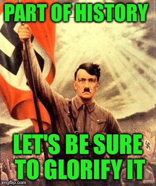 Since we're going by some people's logic..... | PART OF HISTORY LET'S BE SURE TO GLORIFY IT | image tagged in hitler nazi flag | made w/ Imgflip meme maker