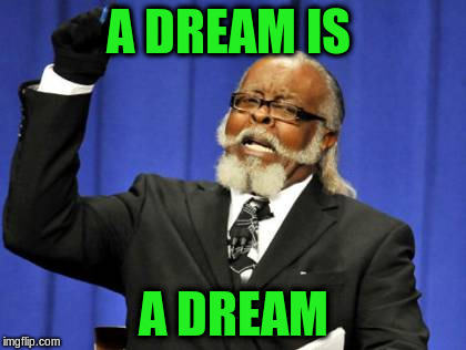 Too Damn High Meme | A DREAM IS A DREAM | image tagged in memes,too damn high | made w/ Imgflip meme maker