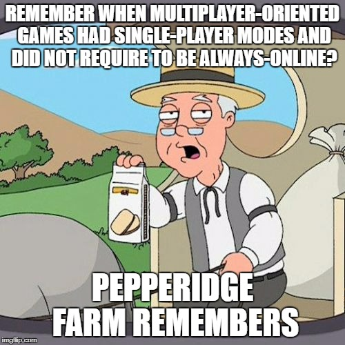 Pepperidge Farm Remembers Meme | REMEMBER WHEN MULTIPLAYER-ORIENTED GAMES HAD SINGLE-PLAYER MODES AND DID NOT REQUIRE TO BE ALWAYS-ONLINE? PEPPERIDGE FARM REMEMBERS | image tagged in pepperidge farm remembers,video games,videogames,video game,multiplayer,online | made w/ Imgflip meme maker