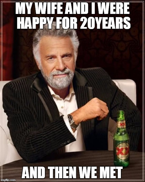 The Most Interesting Man In The World Meme | MY WIFE AND I WERE HAPPY FOR 20YEARS AND THEN WE MET | image tagged in memes,the most interesting man in the world | made w/ Imgflip meme maker
