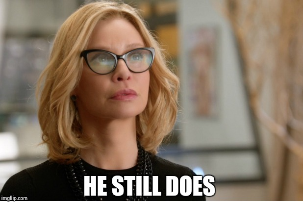 Callista Flockhart | HE STILL DOES | image tagged in callista flockhart | made w/ Imgflip meme maker