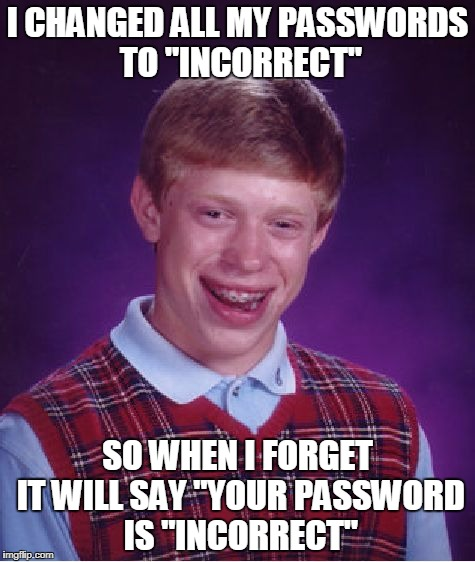 "Bad Luck Brian Meme | I CHANGED ALL MY PASSWORDS TO ""INCORRECT"" SO WHEN I FORGET IT WILL SAY ""YOUR PASSWORD IS ""INCORRECT"" 